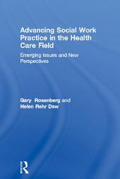 Advancing Social Work Practice in the Health Care Field: Emerging Issues and New Perspectives