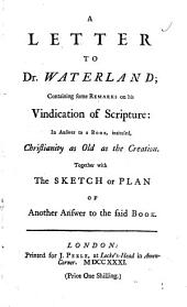A Letter to Dr. Waterland; Containing Some Remarks on His Vindication of Scripture: in Answer to a Book, Intituled, Christianity as Old as the Creation: Together with the Sketch Or Plan of Another Answer to the Said Book..