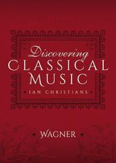 Discovering Classical Music: Wagner: His Life, The Person, His Music