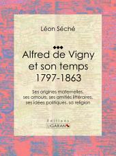 Alfred de Vigny et son temps : 1797-1863: Ses origines maternelles, ses amours, ses amitiés littéraires, ses idées politiques, sa religion