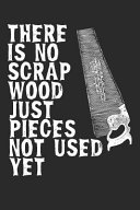 There Is No Scrap Wood Just Pieces Not Used Yet: Funny Carpenter Journal