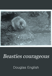 Beasties Courageous: Studies of Animal Life and Character