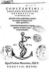 Constantini Lascaris Byzantini Grammaticæ compendium. Adiectis in fine quibusdam opusculis, ad graecæ linguæ scientiam aptissimis. Cum latina interpretatione e regione apposita, ut conferri a quouis tyrone possint