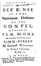 A Defence of Some Important Doctrines of the Gospel: In Twenty Six Sermons. Most of which Were Preached in Lime-Street, Volume 1
