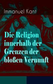 Die Religion innerhalb der Grenzen der bloßen Vernunft (Vollständige Ausgabe): Religionsphilosophische Schrift: Prinzipien des Guten und des Bösen