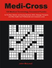 Medi-Cross: 100 Medical Terminology Crossword Puzzles for Pre-Med, Medical, and Nursing Students, EMTs, Massage Therapists and Other Health Care Profe