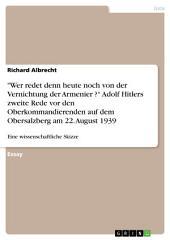 """""""Wer redet denn heute noch von der Vernichtung der Armenier ?"""" Adolf Hitlers zweite Rede vor den Oberkommandierenden auf dem Obersalzberg am 22. August 1939: Eine wissenschaftliche Skizze"""
