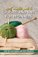 A Complete Guide To Crochet And Knit For Beginners Step By Step Basics And Easy Projects