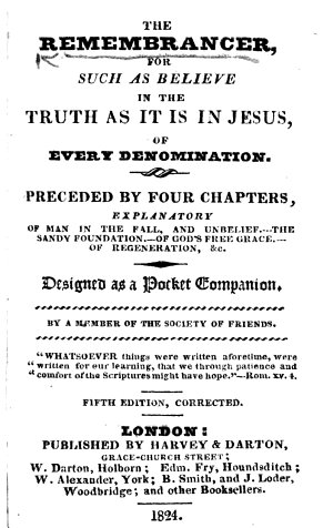 The Remembrances for Such as Believe in the Truth as it is in Jesus  of Every Denomination  Preceded by Four Chapters  Explanatory of Man in the Fall     By a Member of the Society of Friends  i e  Philip Thompson      Fifth Edition  Corrected
