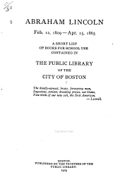 Abraham Lincoln: Feb. 12, 1809--Apr. 15, 1865. A Short List of Books for School Use Contained in the Public Library of the City of Boston ...