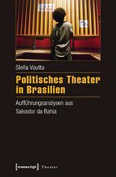 Politisches Theater in Brasilien: Aufführungsanalysen aus Salvador da Bahia