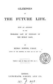Glimpses of the Future Life: With an Appendix on the Probable Law of Increase of the Human Race