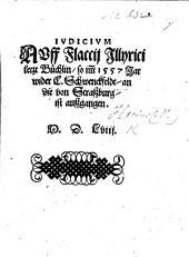 Judicium auff F. Illyrici letzt Büchlin, so im̃ 1557 Jar wider C. Schwenckfeldt, and die von Strassburg, ist aussgangen