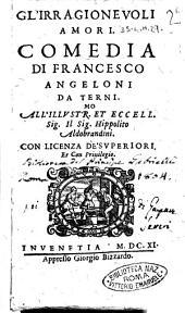Gl'irragioneuoli amori. Comedia di Francesco Angeloni da Terni