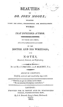 Beauties of Dr  John Moore  selected from the moral  philosophical and miscellaneous works of that esteemed author  To which are added  a new biographical and critical account of the Doctor and his writings  and notes  historical  classical  and explanatory  By the Rev  F  Prevost  and F  Blagdon  Esq  Second edition  carefully corrected and considerably augmented PDF