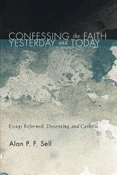 Confessing the Faith Yesterday and Today: Essays Reformed, Dissenting, and Catholic