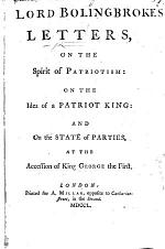 Letters on the Spirit of Patriotism: on the idea of a Patriot King: and on the State of Parties at the accession of King George I. By H. St. John, Viscount Bolingbroke
