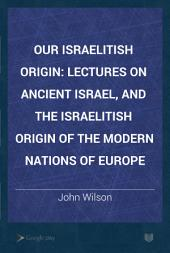 Our Israelitish Origin: Lectures on Ancient Israel, and the Israelitish Origin of the Modern Nations of Europe
