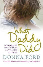 What Daddy Did: The shocking true story of a little girl betrayed