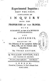 Experimental inquiries: part the first. Containing an inquiry into the properties of the blood. With remarks on some of its morbid appearances : and an appendix, relating to the discovery of the lymphatic system in birds, fish, and the animals called amphibious ...