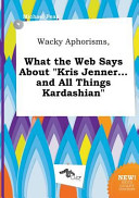 Wacky Aphorisms  What the Web Says about Kris Jenner    and All Things Kardashian PDF