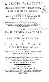 C. Crispi Sallustii Bellum Catilinarium et Jugurthinum, cum versione libera ... necnon et Vita Sallustii auctore ... J. Clerico, i.e. The history of the Wars of Catiline and Jugurtha ... with a free translation. To which is prefixed a large dissertation upon the usefulness of translations of Classick Authors ... for the more easy expeditious attainment of the Latin Tongue ... By J. Clarke