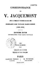 Correspondance de V. Jacquemont avec sa famille et ses plusieurs de ses amis pendant son voyage dans l'Inde: 1828 - 1832, Volume1