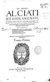 Do. Andreae Alciati... Omnes qui in hunc vsque diem prodierunt, in vtrumque Ius, Ciuile & Canonicom, luculentissime commentarii...: Tomus primus