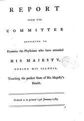Report from the committee appointed to examine the physicians who have attended his majesty, during his illness, touching the present state of his magesty's health