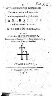 O naydawnieyszych książkach drukowanych w Polszcze, a w szczególności o tych, które Jan Haller w Krakowie wydał. Wiadomość zebrana przez F. Bentkowskiego