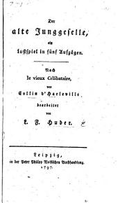 Der alte Junggeselle, ein Lustspiel in fünf Aufzügen. Nach le Vieux célibataire, von Collin d'Harleville bearbeitet von L. F. Huber