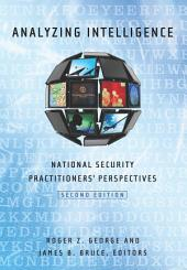 Analyzing Intelligence: National Security Practitioners' Perspectives, Second Edition, Edition 2
