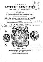 Ioannis Boteri benensis De regia sapientia libri tres: quibus ratio reipub. bene, faeliciterq[ue] administrandae continentur ...