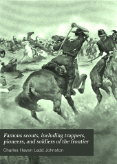 Famous Scouts, Including Trappers, Pioneers, and Soldiers of the Frontier: Their Hazardous and Exciting Adventures in the Mighty Drama of the White Conquest of the American Continent