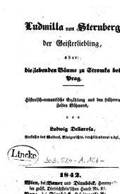 Ludmilla von Sternberg der Geisterliebling, oder: die lebenden Bäume zu Stromka bei Prag: historisch-romantische Erzählung aus den früheren Zeiten Böhmens