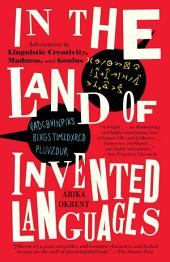 In the Land of Invented Languages: Esperanto Rock Stars, Klingon Poets, Loglan Lovers, and the Mad Dreamers WhoTried to Build A Perfect Language