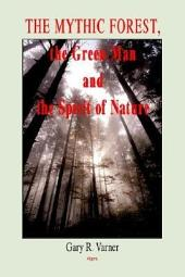 The Mythic Forest, the Green Man and the Spirit of Nature: The Re-emergence of the Spirit of Nature from Ancient Times Into Modern Society
