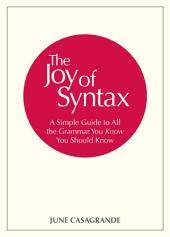 The Joy of Syntax: A Simple Guide to All the Grammar You Know You Should Know