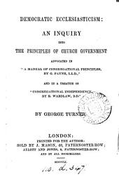 Democratic ecclesiasticism: an inquiry into the principles of Church government advocated in 'A manual of Congregational principles, by G. Payne' [&c.].