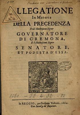 Allegatione in materia della precedenza fr   l illustrissimo signor Governatore di Cremona e l illustrissimo signor Senatore et podesta d essa PDF