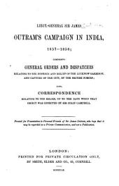 Lieut.-General Sir James Outram's campaign in India, 1857-1858: comprising general orders and despatches relating to the defence and relief of the Lucknow Garrison, and capture of the city, by the British forces; also correspondence relating to the relief, up to the date when that object was effected by Sir Colin Campbell