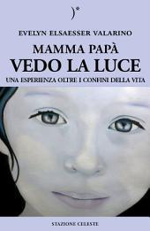 Mamma papà vedo la Luce: Una esperienza oltre i confini della Vita