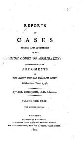 Reports of Cases Argued and Determined in the High Court of Admiralty: Commencing with the Judgments of the Right Hon. Sir William Scott, Michaelmas Term, 1798 [to April, 1808].