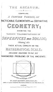 The Arcanum. Comprising a Concise Theory, of Practicable Elementary and Definite Geometry; Exhibiting the Various Transmutations of Superficies and Solids; Obtaining Also Their Actual Capacity by the Mathematical Scale: Including Solutions to the Yet Unanswered Problems of the Ancients. [With Diagrams.]