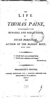 The Life of Thomas Paine: Interspersed with Remarks and Reflections, by Peter Porcupine, Author of The Bloody Buoy, Etc. Etc, Volume 7