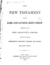The New Testament of Our Lord and Saviour Jesus Christ: Translated Out of the Original Greek: and with the Former Translations Diligently Compared and Revised ...