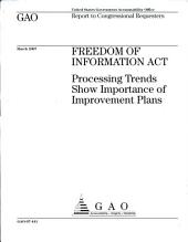 Freedom of Information Act: Processing Trends Show Importance of Improvement Plans