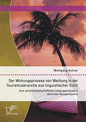 Der Wirkungsprozess von Werbung in der Tourismusbranche aus linguistischer Sicht  Eine sprachwissenschaftliche Zielgruppenanalyse deutscher Reiseprospekte PDF
