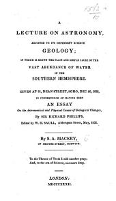 A Lecture on Astronomy: Adjusted to Its Dependent Science Geology; in which is Shewn the Plain and Simple Cause of the Vast Abundance of Water in the Southern Hemisphere. Given at 91, Dean Street, Soho, Dec. 20, 1832, in Consequence of Having Seen An Essay on the Astronomical and Physical Causes of Geological Changes, by Sir Richard Phillips, Edited by W. D. Saull, Aldersgate Street, May, 1832