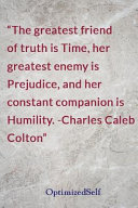 The Greatest Friend of Truth Is Time, Her Greatest Enemy Is Prejudice, and Her Constant Companion Is Humility. -Charles Caleb Colton